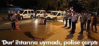 'Dur' ihtarına uymadı, polise çarptı